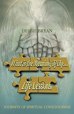 What is the Meaning of Life. . . Life Lessons by Debbie Bryan (2015-11-10)