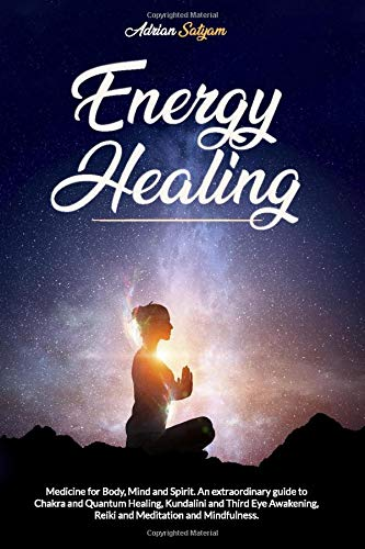 Energy Healing: Medicine for Body, Mind and Spirit. An extraordinary guide to Chakra and Quantum Healing, Kundalini and Third Eye Awakening, Reiki and Meditation and Mindfulness.