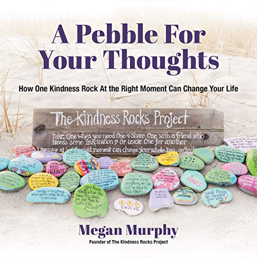 A Pebble for Your Thoughts: How One Kindness Rock At the Right Moment Can Change Your Life (Stone Painting, Rock Painting, and Kindness Rocks)