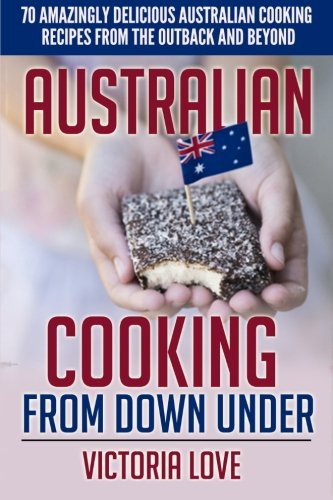 Australian Cooking From Down Under: 70 Amazingly Delicious Australian Cooking Recipes From the Outback and Beyond (Cookbooks of the week)