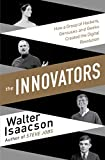 The Innovators: How a Group of Inventors, Hackers, Geniuses and Geeks Created the Digital Revolution - Walter Isaacson