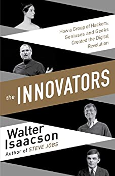 The Innovators: How a Group of Inventors, Hackers, Geniuses and Geeks Created the Digital Revolution by [Walter Isaacson]
