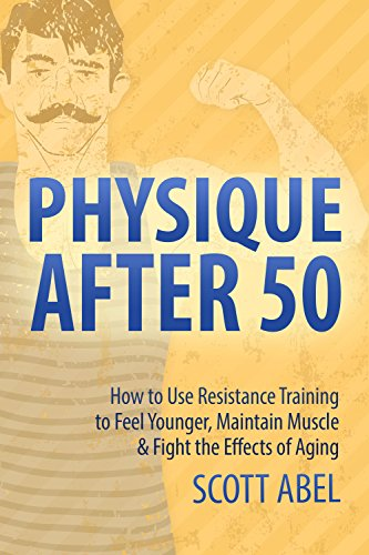 Physique After 50: How to Use Resistance Training to Feel Younger, Maintain Muscle & Fight the Effects of Aging (Best Weight Gainer Fur Hardgainer)