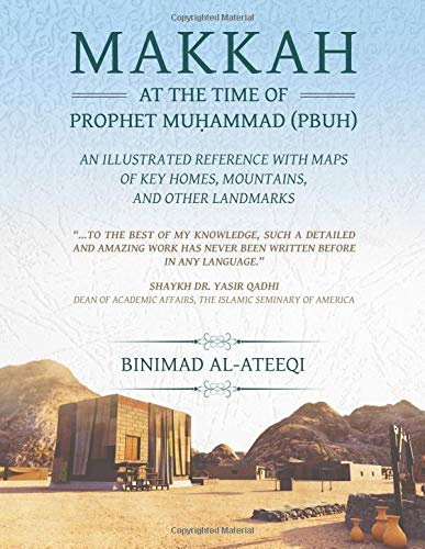 Makkah at the Time of Prophet Muhammad (PBUH): An Illustrated Reference with Maps of Key Homes, Mountains, and Other Landmarks