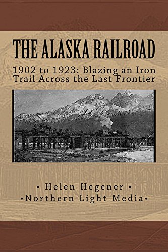 The Alaska Railroad 1902 to 1923: Blazing an Iron Trail Across the Last Frontier (English Edition)