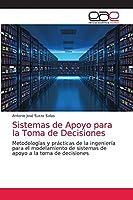 Sistemas de Apoyo para la Toma de Decisiones: Metodologías y prácticas de la ingeniería para el modelamiento de sistemas de apoyo a la toma de decisiones