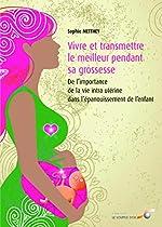 Vivre et transmettre le meilleur pendant sa grossesse - De l'importance de la vie intra-utérine dans l'épanouissement de l'enfant de Sophie Metthey