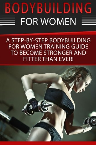 Bodybuilding For Women: A Step-By-Step Beginners Bodybuilding For Women Training Guide To Become Stronger And Fitter Than Ever! (Bodybuilding for … Exercises, Bodybuilding Nutrition) (Volume 1)