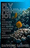 Fly Fishing 101: The Complete Guide To Fly Fishing Skills And Training For Absolute Starter