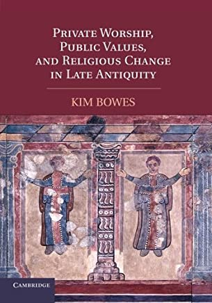 Private Worship, Public Values, and Religious Change in Late Antiquity by Kim Bowes(2011-02-14)