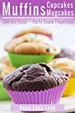 Muffins Cupcakes Mugcakes, Süß bis Pizza, Party Snack Fingerfood - Grund-Rezepte zum Backen, auch vegan, auch beim Abnehmen ohne Diät