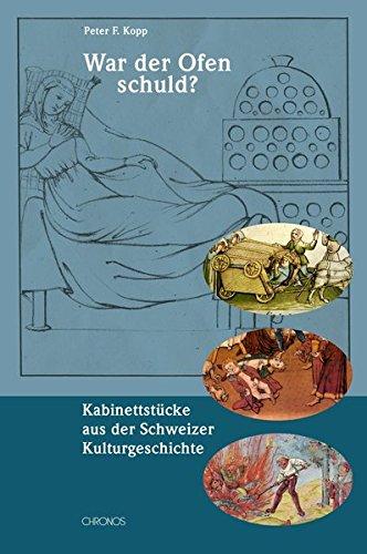 War der Ofen schuld? Kabinettstücke aus der Schweizer Kulturgeschichte