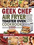 Geek Chef Air Fryer Toaster Oven Cookbook 1000: The Complete Recipe Guide of Geek Chef Air Fryer...