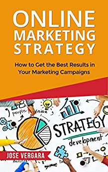 Online Marketing Strategy: How to Get the Best Results in Your Marketing Campaigns (Tu Business Coach Productivity Series Book 4) by [José Vergara, Jose Vergara]