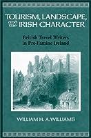 Tourism, Landscape, and the Irish Character: British Travel Writers in Pre-Famine Ireland (History of Ireland and the Irish Diaspora)