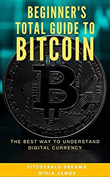 BEGINNER S TOTAL GUIDE TO BITCOIN THE BEST WAY TO UNDERSTAND DIGITAL CURRENCY  Everything you need to know about bitcoins How to start earning large amounts of cash