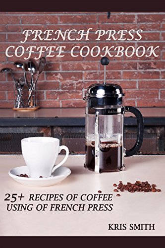 FRENCH PRESS COFFEE COOKBOOK: 25+ RECIPES OF COFFEE USING OF FRENCH PRESS