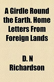 A Girdle Round the Earth. Home Letters from Foreign Lands
