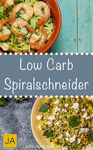 Low Carb Spiralschneider - Leckere, schnelle und einfache Rezepte ohne Kohlenhydrate, die Ihnen dabei helfen nervende Kilos loszuwerden!