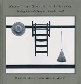 When True Simplicity Is Gained: Finding Spiritual Clarity in a Complex World by [Martin E. Marty, Micah Marty]
