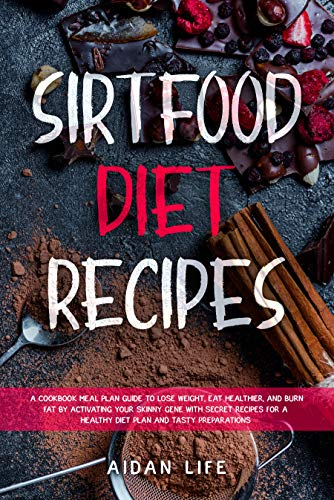 Sirtfood Diet Recipes: A Cookbook Meal Plan Guide to Lose Weight, Eat Healthier, and Burn Fat by Activating Your Skinny Gene with Secret Recipes for a ... and Tasty Preparations (English Edition)