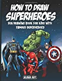 How to Draw Superheroes: Fun Drawing Book for Kids with Famous Superheroes(DC Comics, Avengers, Spiderman, Superman, Batman and MORE!)