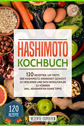 Hashimoto Kochbuch: 120 Rezepten, um trotz der Hashimoto Krankheit Gewicht zu verlieren und sich wohlfühlen zu können (inkl. Nährwerten sowie Tipps)