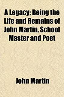 A Legacy; Being the Life and Remains of John Martin, School Master and Poet