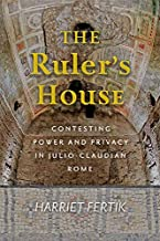 The Ruler's House: Contesting Power and Privacy in Julio-Claudian Rome