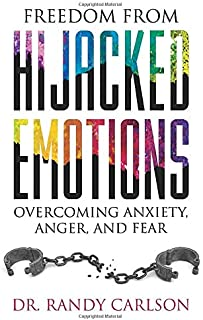 Freedom from Hijacked Emotions: Overcoming Anxiety, Anger, and Fear
