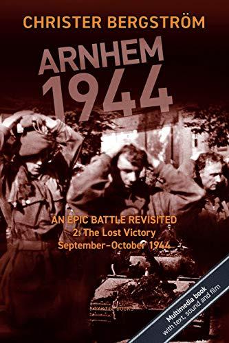 Arnhem 1944 - An Epic Battle Revisited: Vol. 2: The Lost Victory. September-October 1944