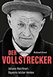 Der Vollstrecker: Johann Reichhart. Bayerns letzter Henker - Roland Ernst