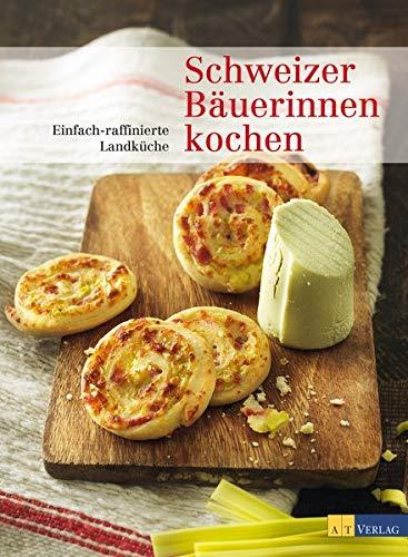 Schweizer Bäuerinnen kochen: Einfach-raffinierte Landküche