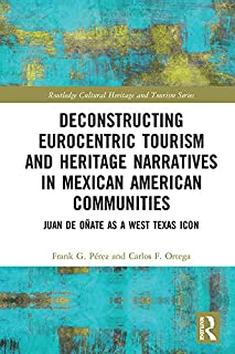 Deconstructing Eurocentric Tourism and Heritage Narratives in Mexican American Communities: Juan de Oñate as a West Texas Icon (Routledge Cultural Heritage and Tourism Series)