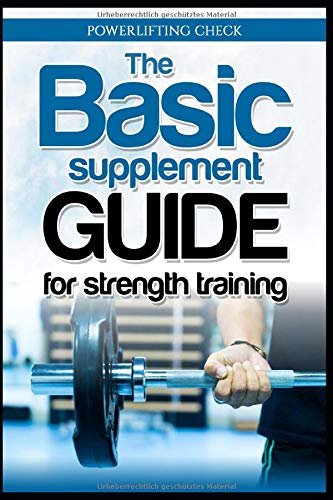 The Basic Supplement Guide for Strength Training: Das grundlegende Nahrungsergänzungs Handbuch für das Krafttraining und Muskelaufbau