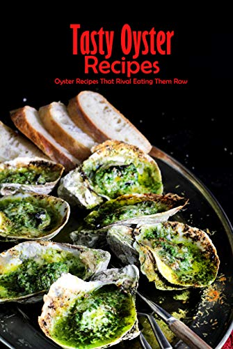 Tasty Oyster Recipes: Oyster Recipes That Rival Eating Them Raw: Oyster Recipes You...