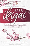 Ikigai – Wie du den japanischen Weg zum Glück in dein Leben integrierst: Durch einzigartige fernöstliche Lebenskunst sich selbst finden, innere Stärke aufbauen und Alltagsstress loslassen