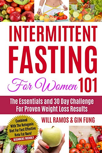 Intermittent Fasting For Women 101: The Essentials and 30 Day Challenge For Proven Weight Loss Results: Combined With The Ketogenic Diet For Fast Effective Keto Fat Burn! Beginners Friendly