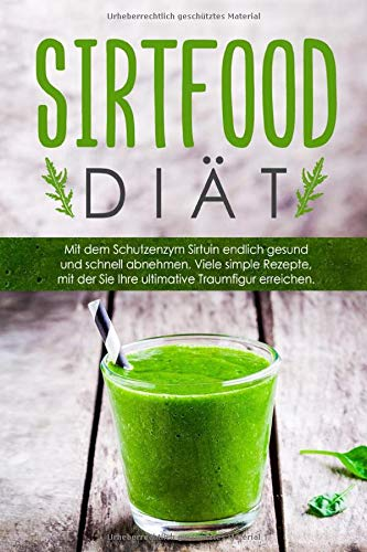Die Sirtfood-Diät:: Gesund und schnell mit dem Schutzenzym Sirtuin abnehmen! Mit simplen Sirtfood Rezepten gelangen Sie endlich zu Ihrer Traumfigur. 50 Rezepte inklusive vegetarische Rezepte