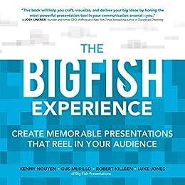 The Big Fish Experience: Create Memorable Presentations That Reel In Your Audience by [Kenny Nguyen, Gus Murillo, Robert Killeen, Luke Jones]