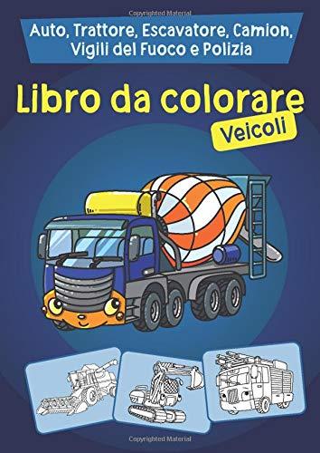 Libro da colorare - Veicoli: Auto, trattore, escavatore, camion, vigili del fuoco e polizia da colorare per i bambini