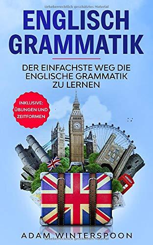 Englisch Grammatik: der einfachste Weg die Englische Grammatik zu lernen. Inklusive: Übungen und Zeitformen