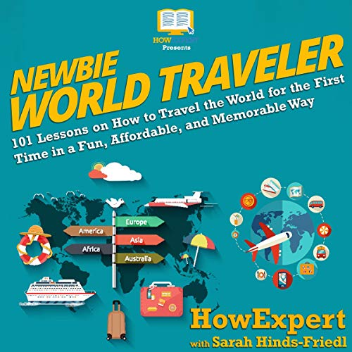 Newbie World Traveler     101 Lessons on How to Travel the World for the First Time in a Fun, Affordable, and Memorable Way              By:                                                                                                                                 HowExpert Press,                                                                                        Sarah Hinds-Friedl                               Narrated by:                                                                                                                                 Erin Grassie                      Length: 2 hrs and 40 mins     Not rated yet     Overall 0.0