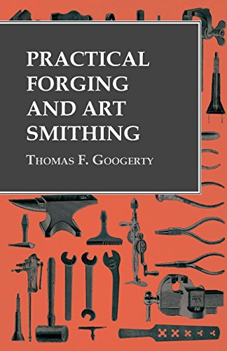 Practical Forging and Art Smithing by [Thomas F. Googerty]