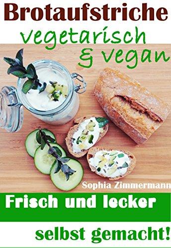 Brotaufstriche vegetarisch & vegan: Frisch und lecker selbst gemacht! (Pflanzenbasierte Ernährung, Gesund und satt Abnehmen, Langfristige Diät, Pausenbrot mal anders, Gesunde Mittagspause 1)