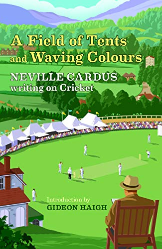 A Field Of Tents & Waving Colours: Neville Cardus Writing on Cricket