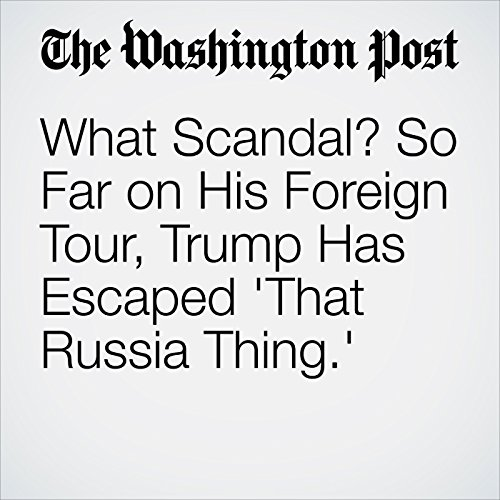 What Scandal? So Far on His Foreign Tour, Trump Has Escaped 'That Russia Thing.' copertina