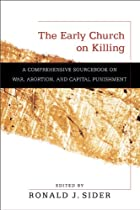 The Early Church on Killing: A Comprehensive Sourcebook on War, Abortion, and Capital Punishment