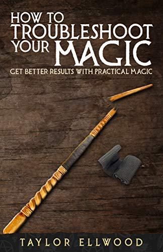 How to Troubleshoot Your Magic: Get Better Results with Practical Magic (How Magic Works Book 4) (English Edition)
