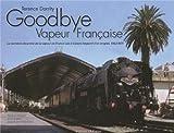 Goodbye Vapeur Française - La dernière décennie de la vapeur en France vue à travers l'objectif d'un Anglais (1962-1971)